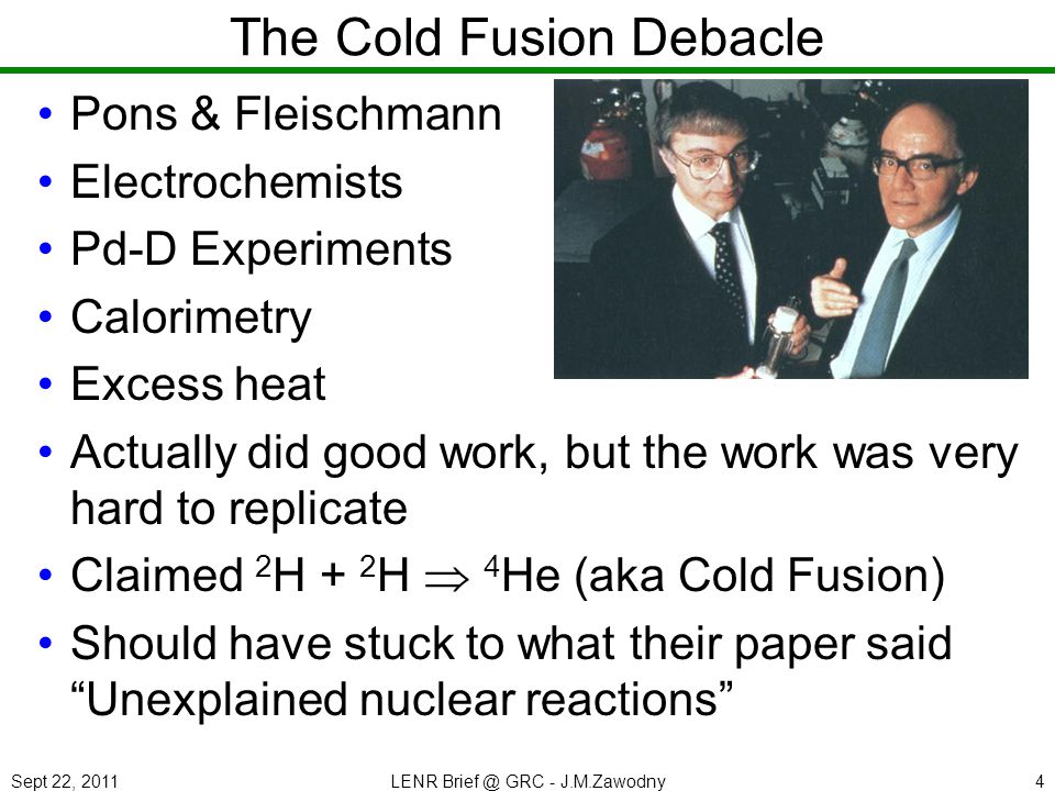 Sept 22, 2011LENR Brief @ GRC - J.M.Zawodny4 The Cold Fusion Debacle Pons & Fleischmann Electrochemists Pd-D Experiments Calorimetry Excess heat Actually did good work, but the work was very hard to replicate Claimed 2 H + 2 H 4 He (aka Cold Fusion) Should have stuck to what their paper said Unexplained nuclear reactions