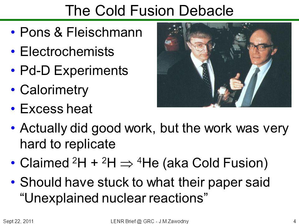 Sept 22, 2011LENR Brief @ GRC - J.M.Zawodny4 The Cold Fusion Debacle Pons & Fleischmann Electrochemists Pd-D Experiments Calorimetry Excess heat Actua