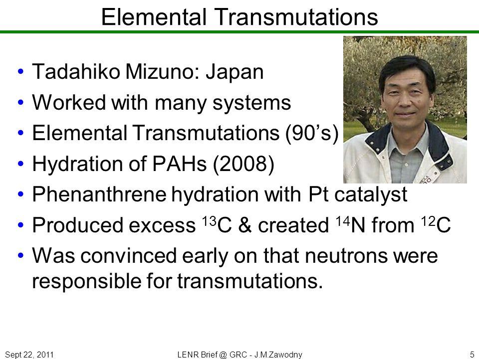 Sept 22, 2011LENR Brief @ GRC - J.M.Zawodny5 Elemental Transmutations Tadahiko Mizuno: Japan Worked with many systems Elemental Transmutations (90s) H