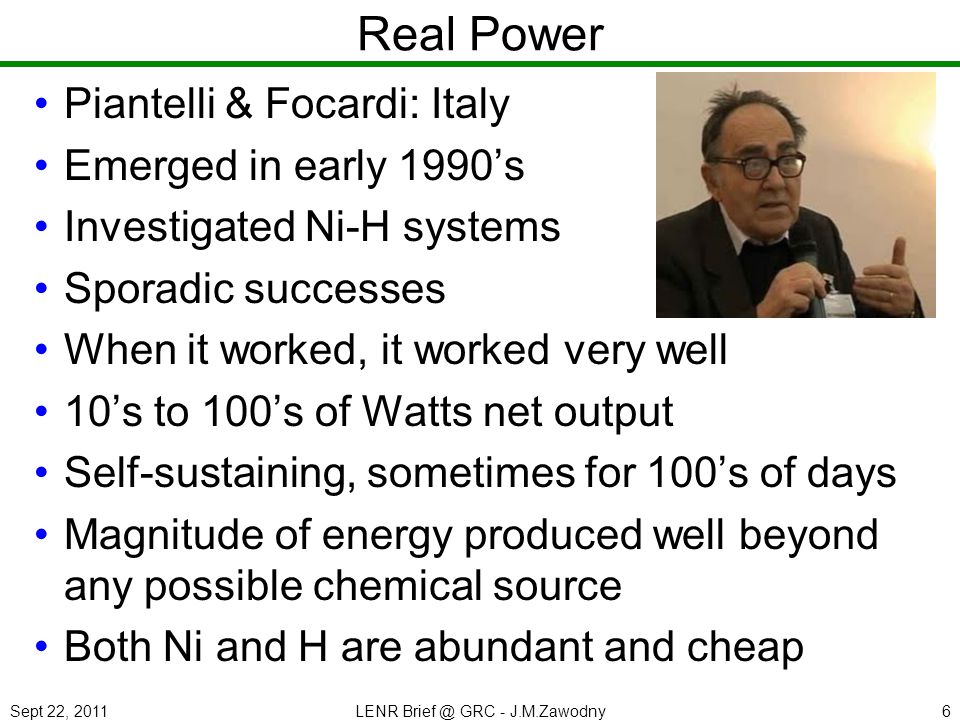 Sept 22, 2011LENR Brief @ GRC - J.M.Zawodny6 Real Power Piantelli & Focardi: Italy Emerged in early 1990s Investigated Ni-H systems Sporadic successes