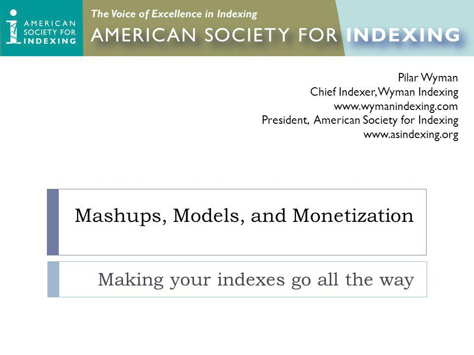 Mashups, Models, and Monetization Making your indexes go all the way Pilar Wyman Chief Indexer, Wyman Indexing www.wymanindexing.com President, American Society for Indexing www.asindexing.org