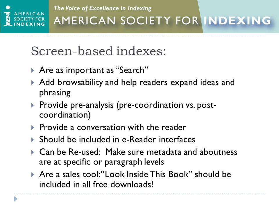 Screen-based indexes: Are as important as Search Add browsability and help readers expand ideas and phrasing Provide pre-analysis (pre-coordination vs.