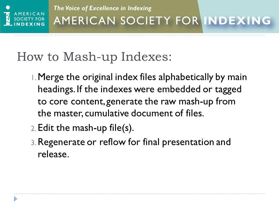 How to Mash-up Indexes: 1. Merge the original index files alphabetically by main headings. If the indexes were embedded or tagged to core content, gen