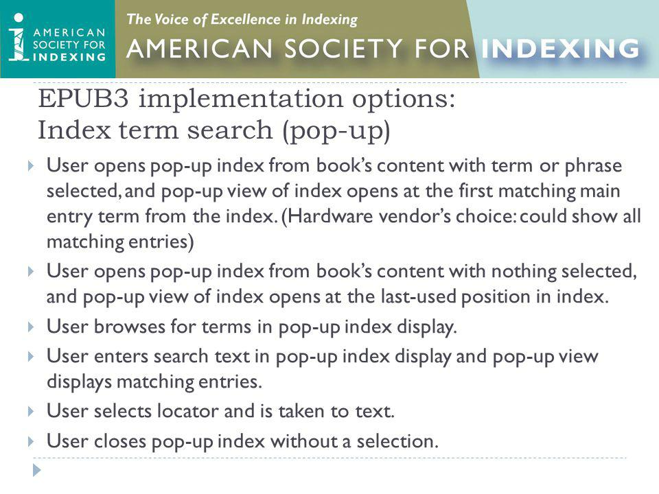 EPUB3 implementation options: Index term search (pop-up) User opens pop-up index from books content with term or phrase selected, and pop-up view of index opens at the first matching main entry term from the index.