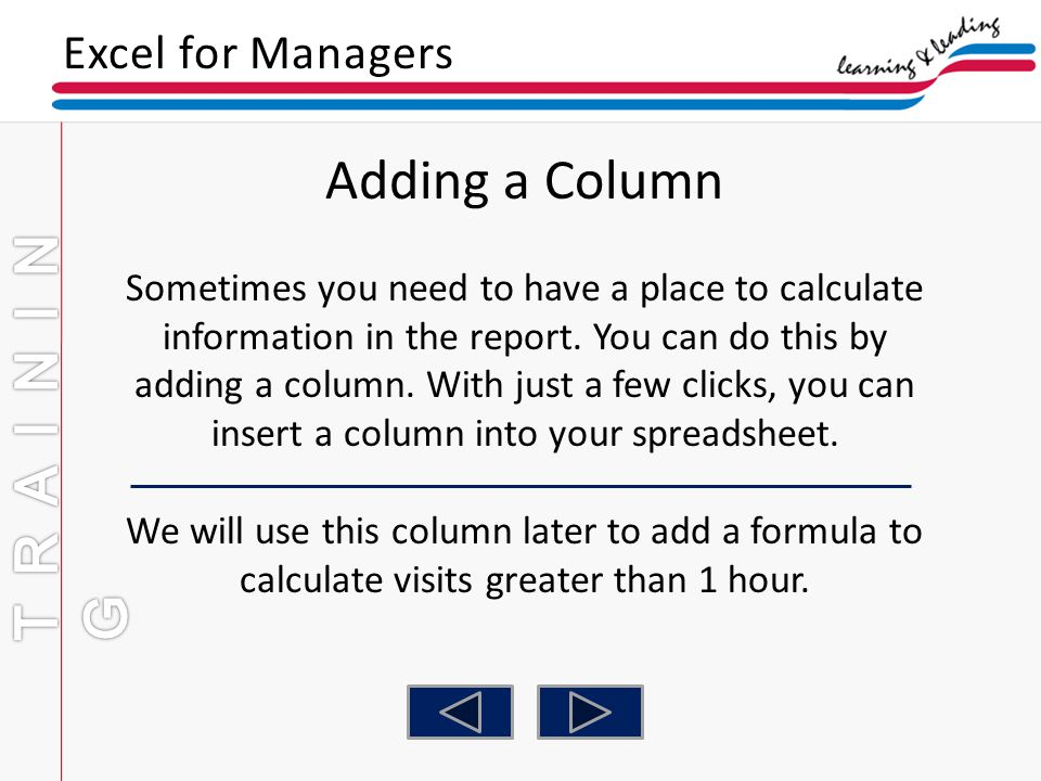 Excel for Managers Adding a Column Sometimes you need to have a place to calculate information in the report. You can do this by adding a column. With
