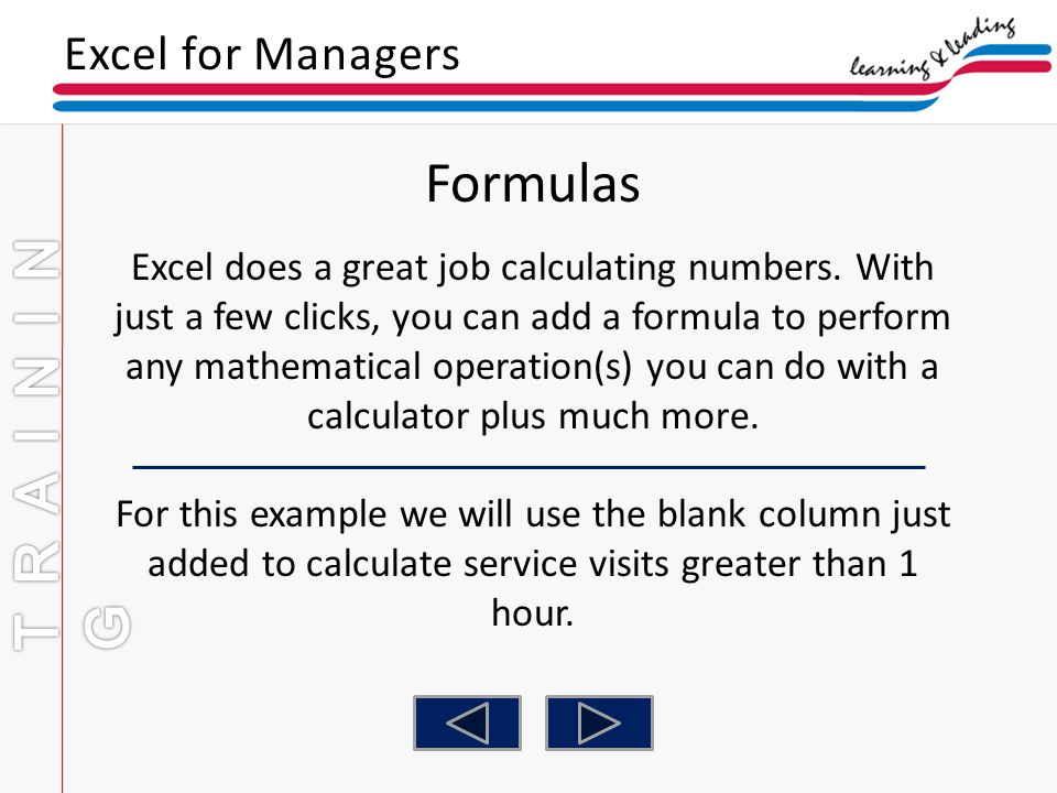 Excel for Managers Formulas Excel does a great job calculating numbers. With just a few clicks, you can add a formula to perform any mathematical oper