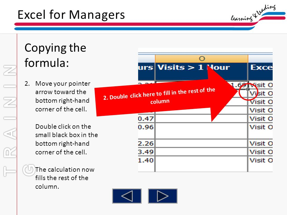 Excel for Managers Copying the formula: 2.Move your pointer arrow toward the bottom right-hand corner of the cell. Double click on the small black box