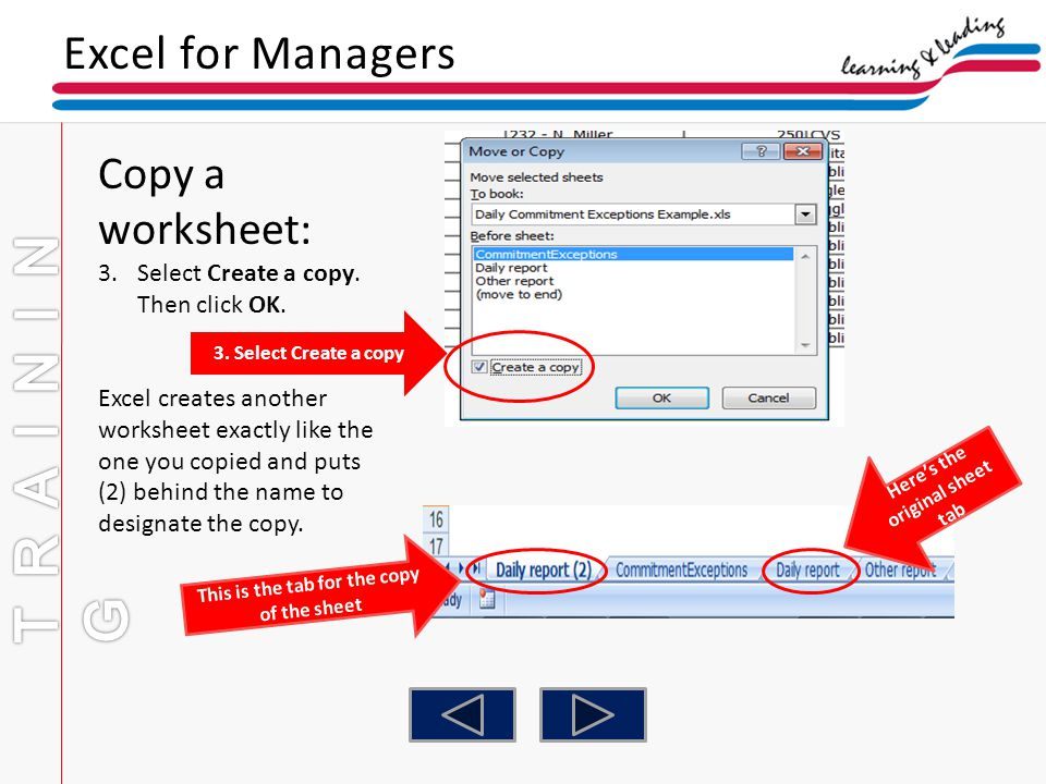 Excel for Managers Copy a worksheet: 3.Select Create a copy. Then click OK. Excel creates another worksheet exactly like the one you copied and puts (