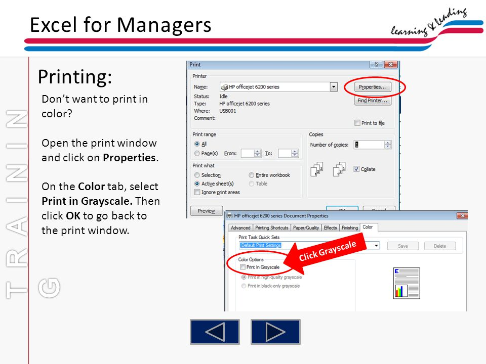 Excel for Managers Printing: Dont want to print in color? Open the print window and click on Properties. On the Color tab, select Print in Grayscale.