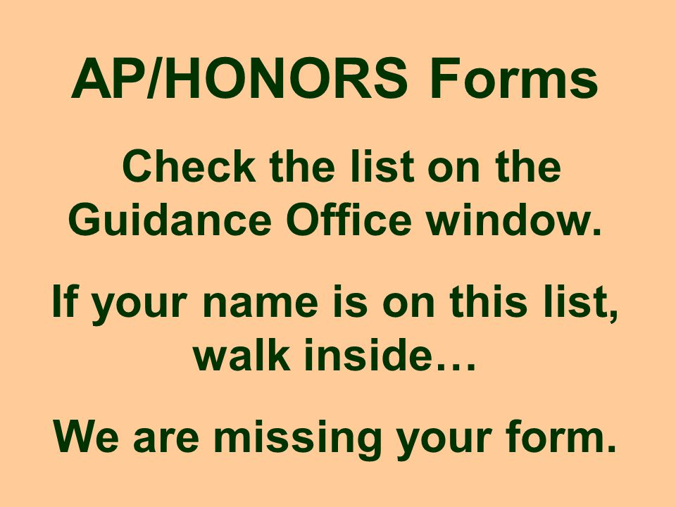 AP/HONORS Forms Check the list on the Guidance Office window. If your name is on this list, walk inside… We are missing your form.