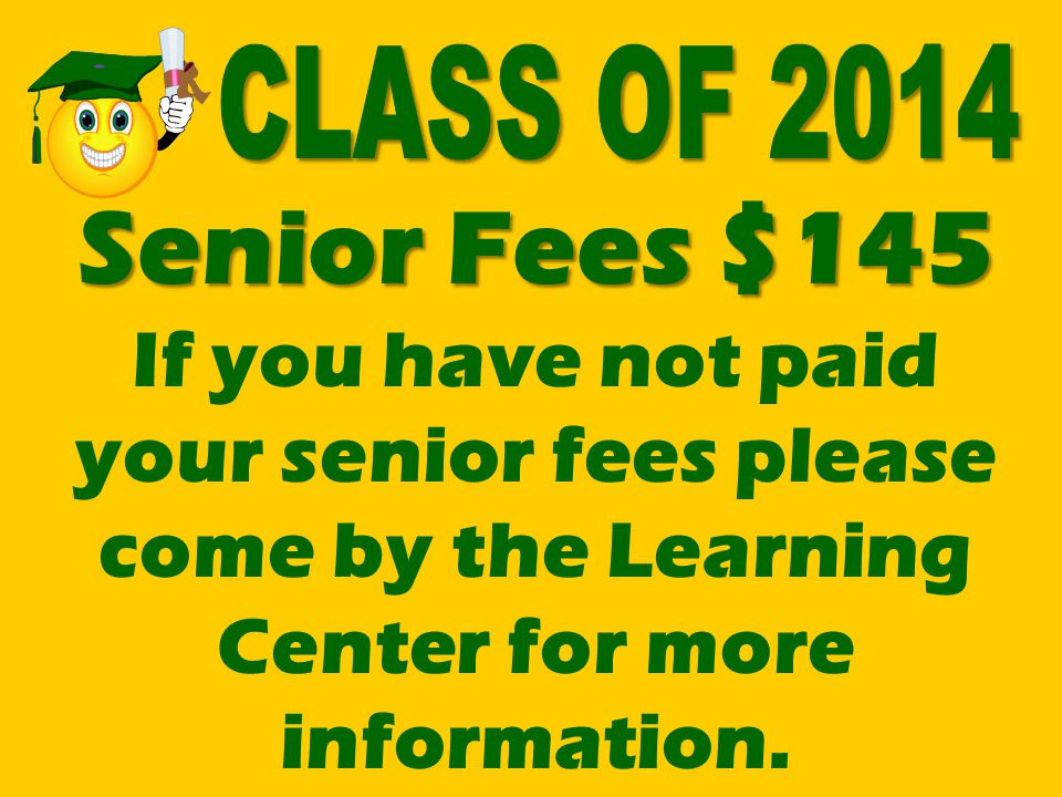 Senior Fees $145 Senior Fees $145 If you have not paid your senior fees please come by the Learning Center for more information.