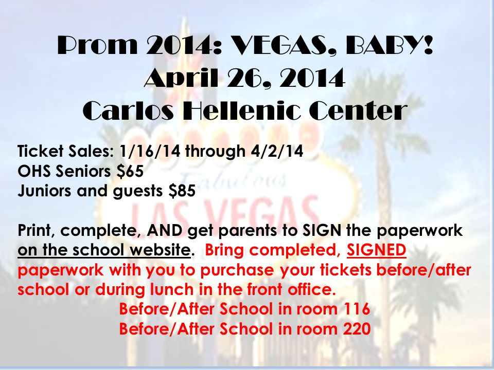 Prom 2014: VEGAS, BABY! April 26, 2014 Carlos Hellenic Center Ticket Sales: 1/16/14 through 4/2/14 OHS Seniors $65 Juniors and guests $85 Print, compl