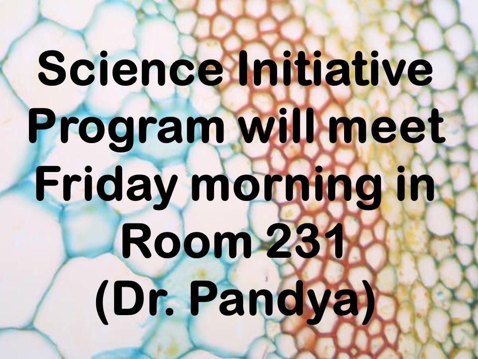 Science Initiative Program will meet Friday morning in Room 231 (Dr. Pandya)