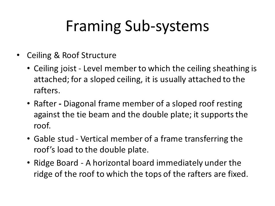 Framing Sub-systems Ceiling & Roof Structure Ceiling joist - Level member to which the ceiling sheathing is attached; for a sloped ceiling, it is usually attached to the rafters.