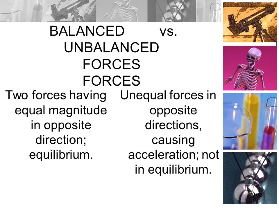 BALANCED vs. UNBALANCED FORCES FORCES Two forces having equal magnitude in opposite direction; equilibrium. Unequal forces in opposite directions, cau