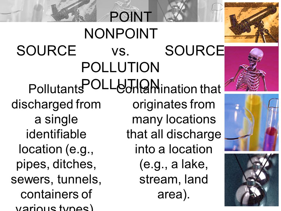 POINT NONPOINT SOURCE vs. SOURCE POLLUTION POLLUTION Pollutants discharged from a single identifiable location (e.g., pipes, ditches, sewers, tunnels,