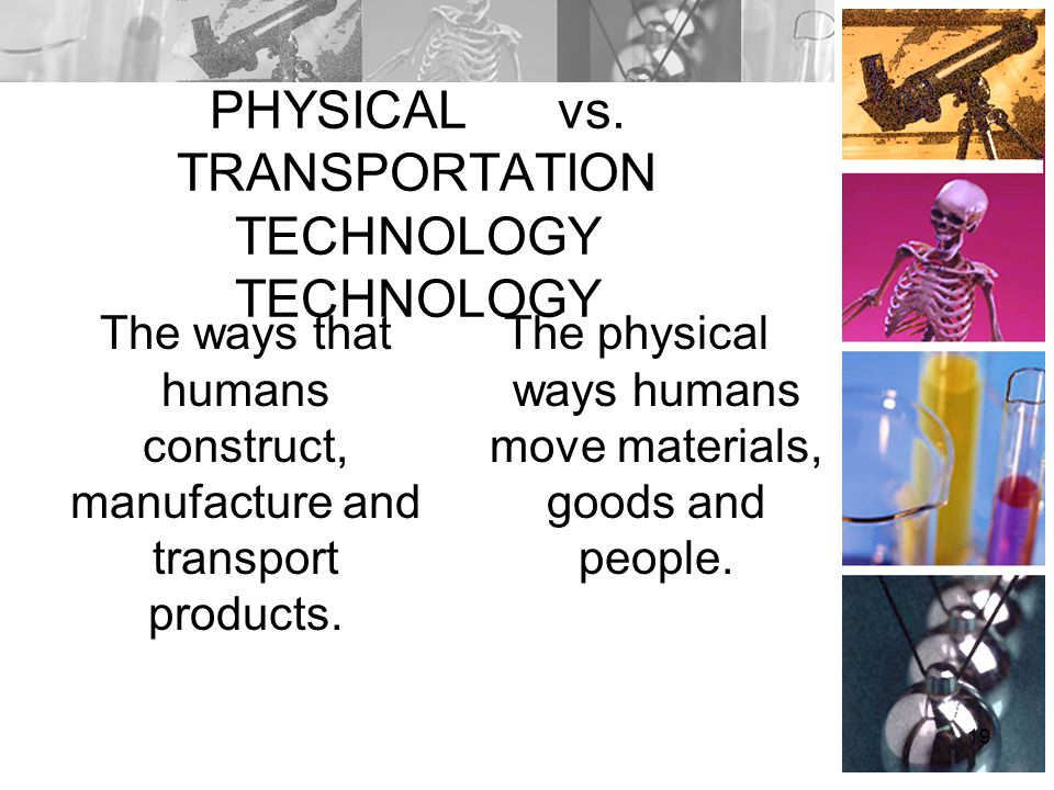 PHYSICAL vs. TRANSPORTATION TECHNOLOGY TECHNOLOGY The ways that humans construct, manufacture and transport products. The physical ways humans move ma