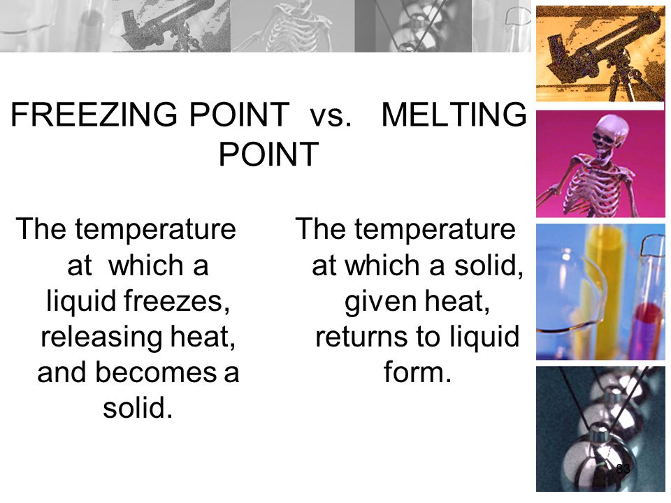 FREEZING POINT vs. MELTING POINT The temperature at which a liquid freezes, releasing heat, and becomes a solid. The temperature at which a solid, giv