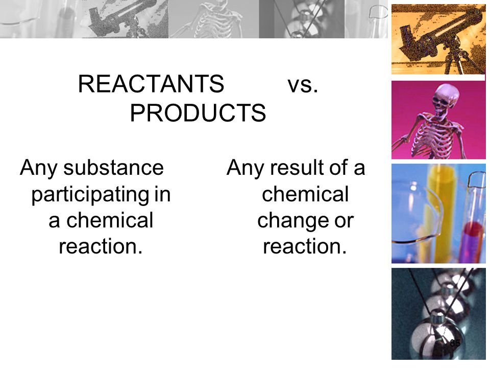 REACTANTS vs. PRODUCTS Any substance participating in a chemical reaction. Any result of a chemical change or reaction. 85