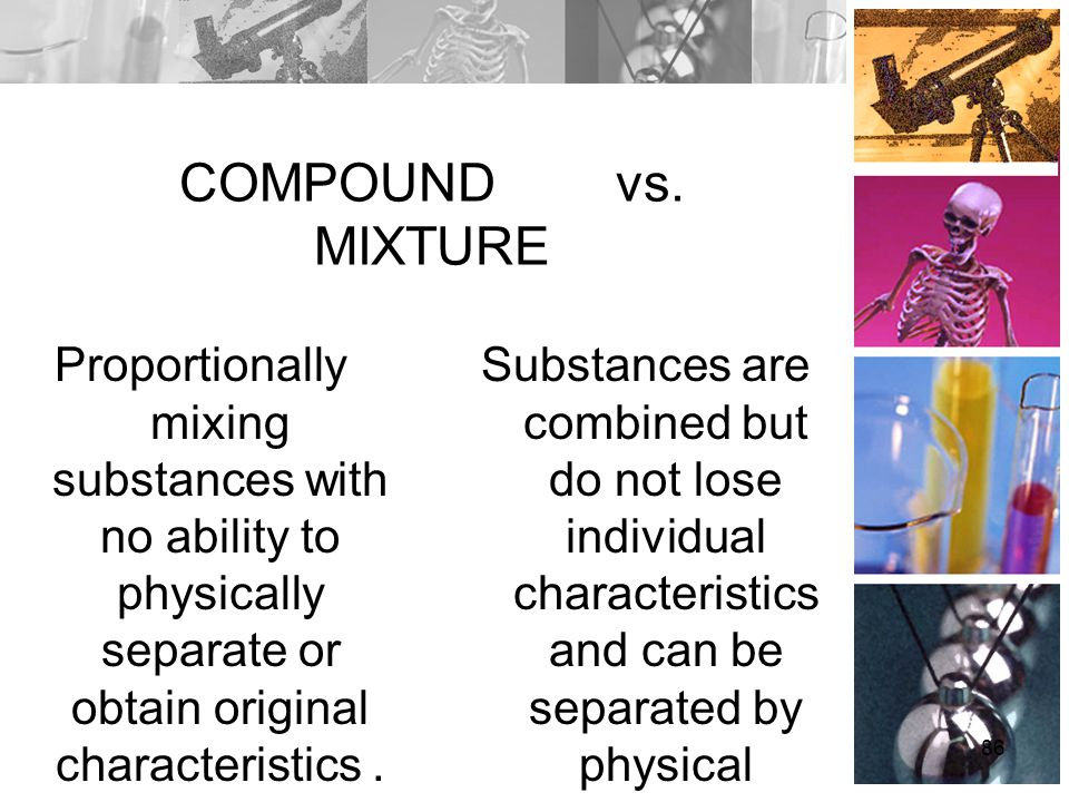 COMPOUND vs. MIXTURE Proportionally mixing substances with no ability to physically separate or obtain original characteristics. Substances are combin