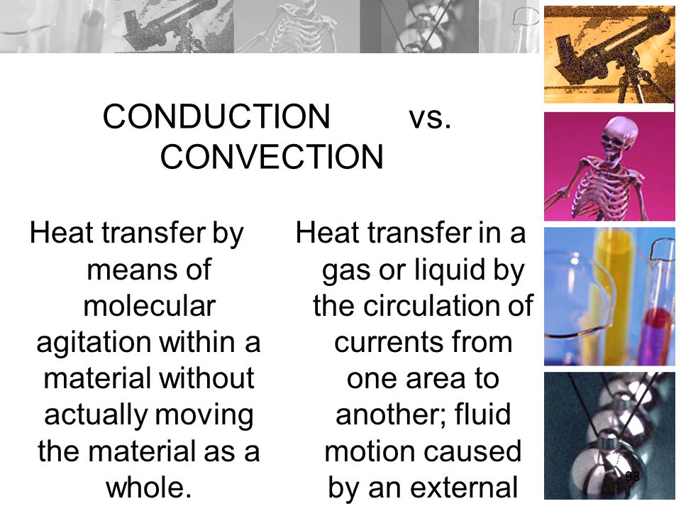 CONDUCTION vs. CONVECTION Heat transfer by means of molecular agitation within a material without actually moving the material as a whole. Heat transf