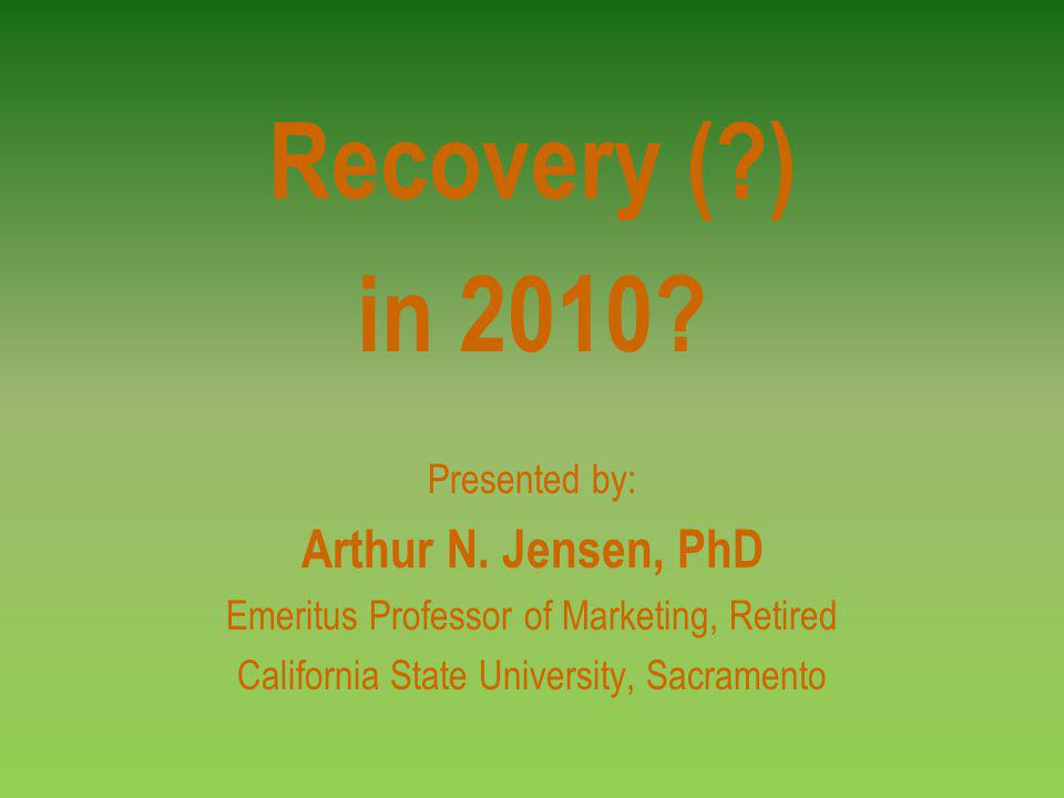 Recovery (?) in 2010? Presented by: Arthur N. Jensen, PhD Emeritus Professor of Marketing, Retired California State University, Sacramento