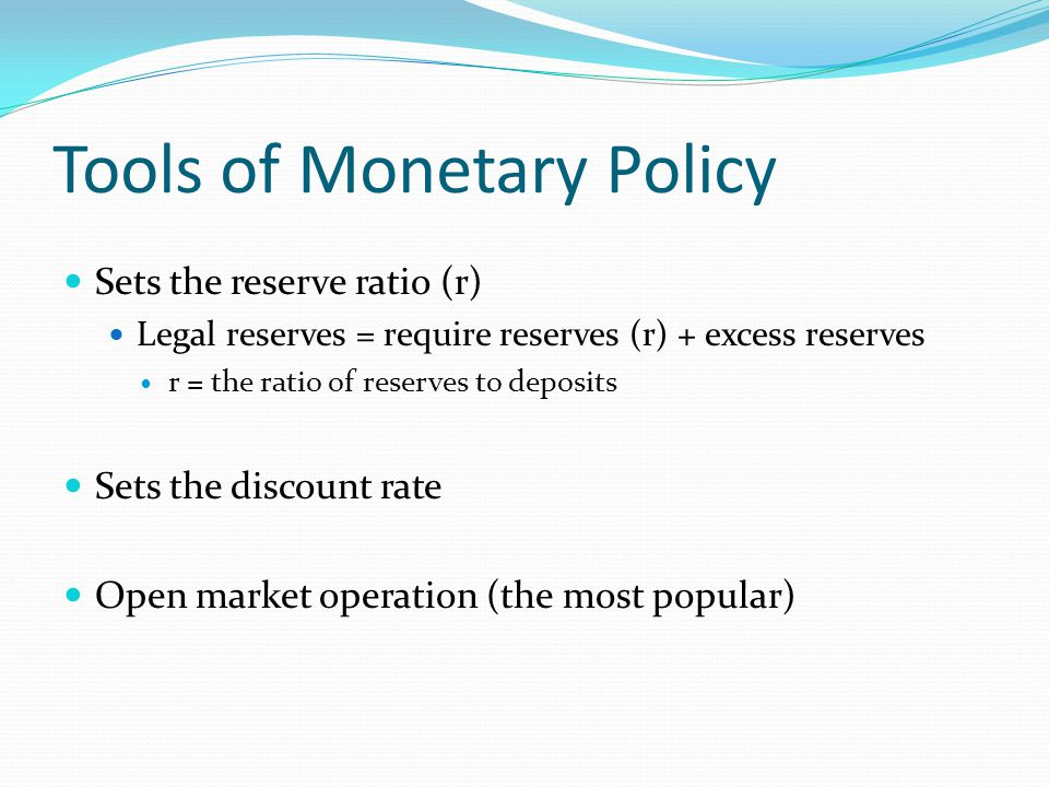 Tools of Monetary Policy Sets the reserve ratio (r) Legal reserves = require reserves (r) + excess reserves r = the ratio of reserves to deposits Sets