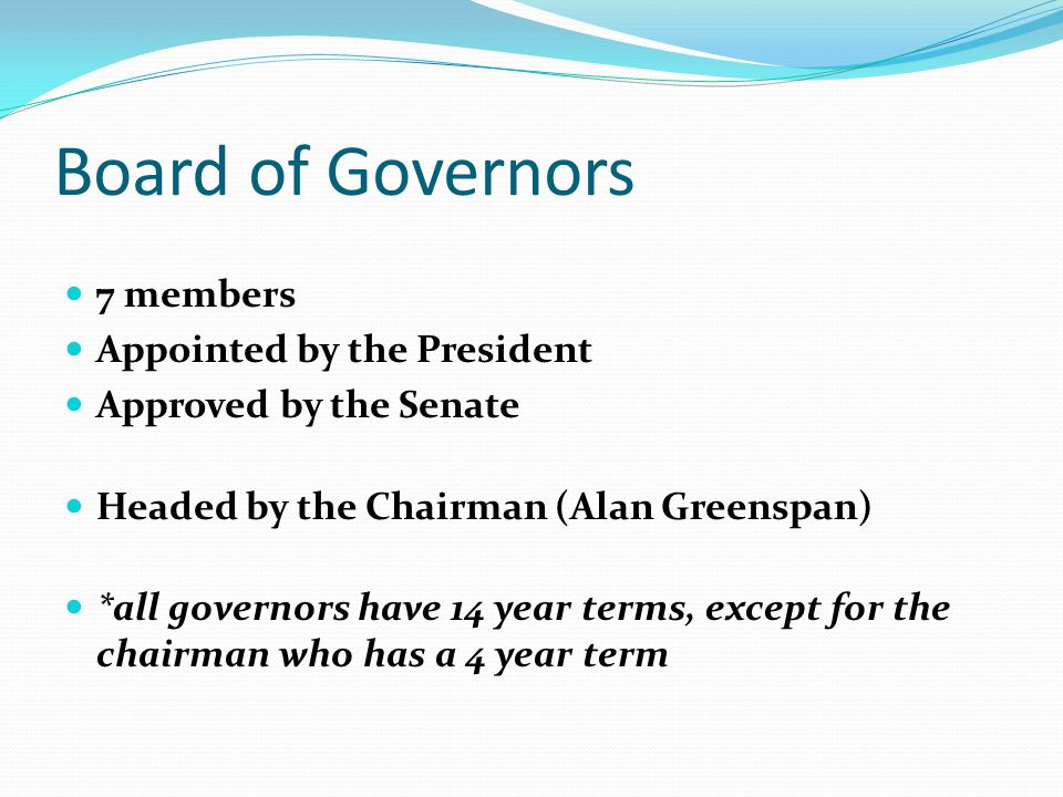 Board of Governors 7 members Appointed by the President Approved by the Senate Headed by the Chairman (Alan Greenspan) *all governors have 14 year ter