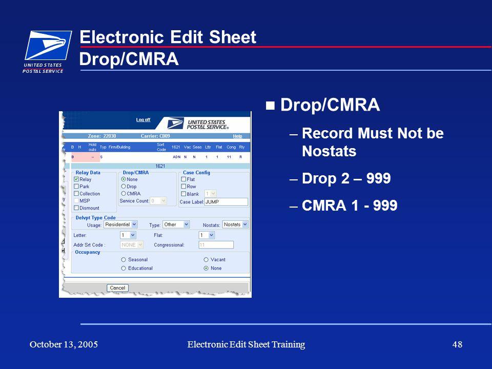 October 13, 2005Electronic Edit Sheet Training48 Electronic Edit Sheet Drop/CMRA –Record Must Not be Nostats –Drop 2 – 999 –CMRA 1 - 999 Drop/CMRA