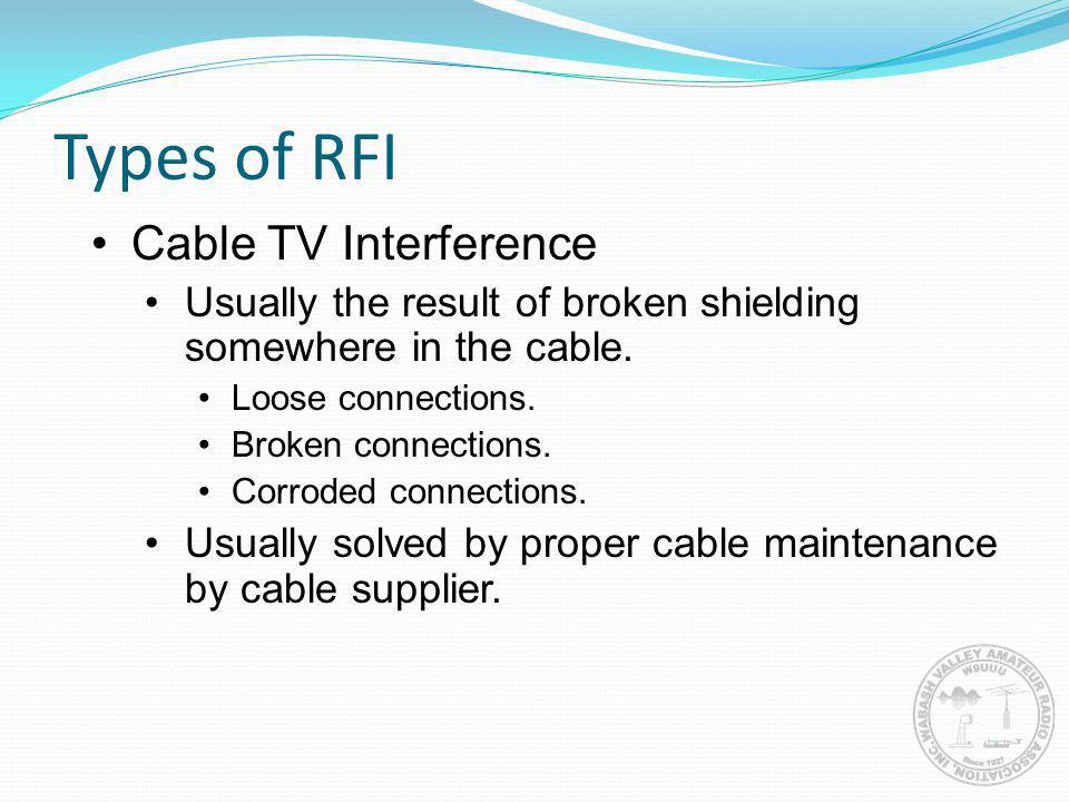 Types of RFI Cable TV Interference Usually the result of broken shielding somewhere in the cable. Loose connections. Broken connections. Corroded conn