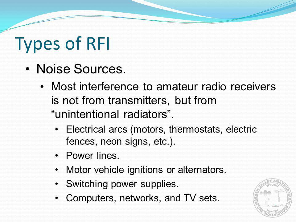 Types of RFI Noise Sources. Most interference to amateur radio receivers is not from transmitters, but from unintentional radiators. Electrical arcs (
