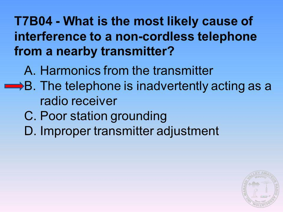 T7B04 - What is the most likely cause of interference to a non-cordless telephone from a nearby transmitter? A.Harmonics from the transmitter B.The te