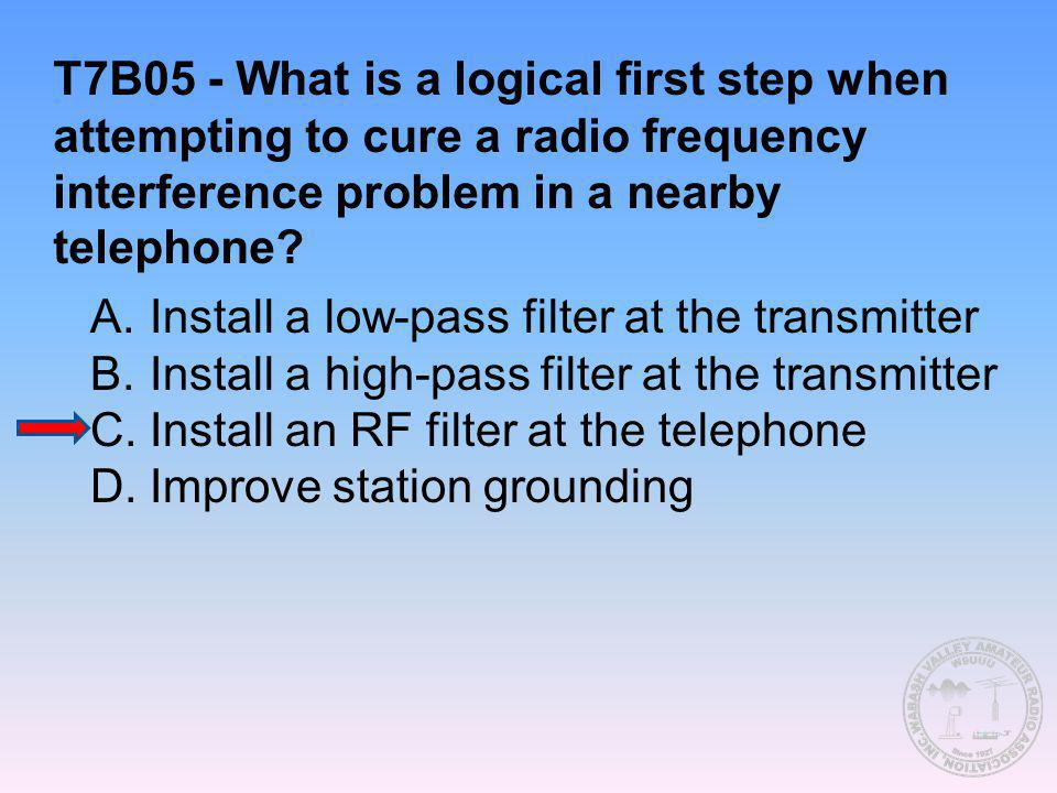 T7B05 - What is a logical first step when attempting to cure a radio frequency interference problem in a nearby telephone? A.Install a low-pass filter