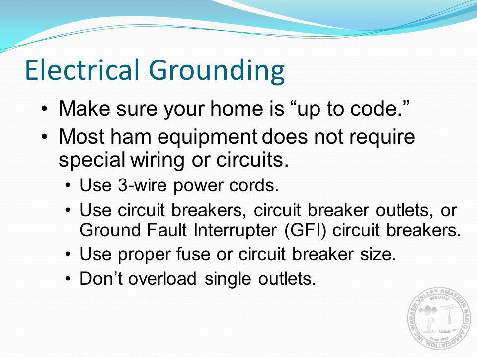 Electrical Grounding Make sure your home is up to code. Most ham equipment does not require special wiring or circuits. Use 3-wire power cords. Use ci