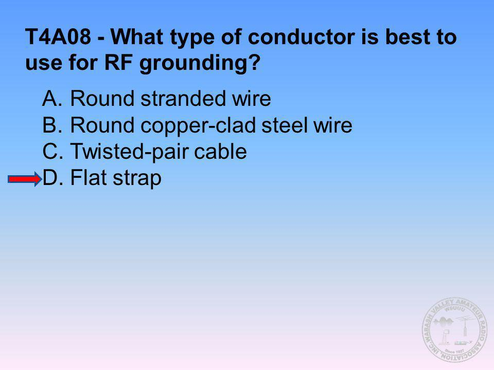 T4A08 - What type of conductor is best to use for RF grounding? A.Round stranded wire B.Round copper-clad steel wire C.Twisted-pair cable D.Flat strap