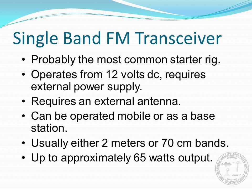 Single Band FM Transceiver Probably the most common starter rig. Operates from 12 volts dc, requires external power supply. Requires an external anten