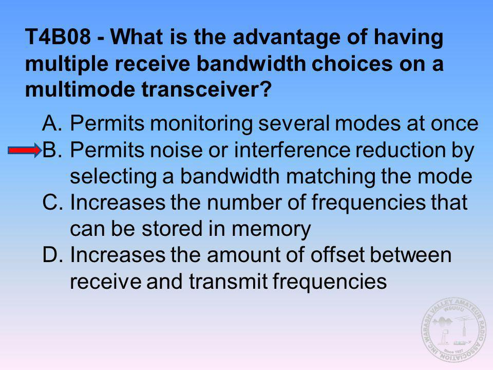 T4B08 - What is the advantage of having multiple receive bandwidth choices on a multimode transceiver? A.Permits monitoring several modes at once B.Pe