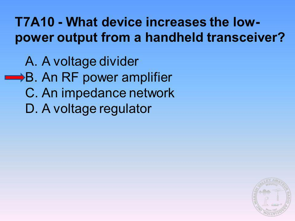 T7A10 - What device increases the low- power output from a handheld transceiver? A.A voltage divider B.An RF power amplifier C.An impedance network D.