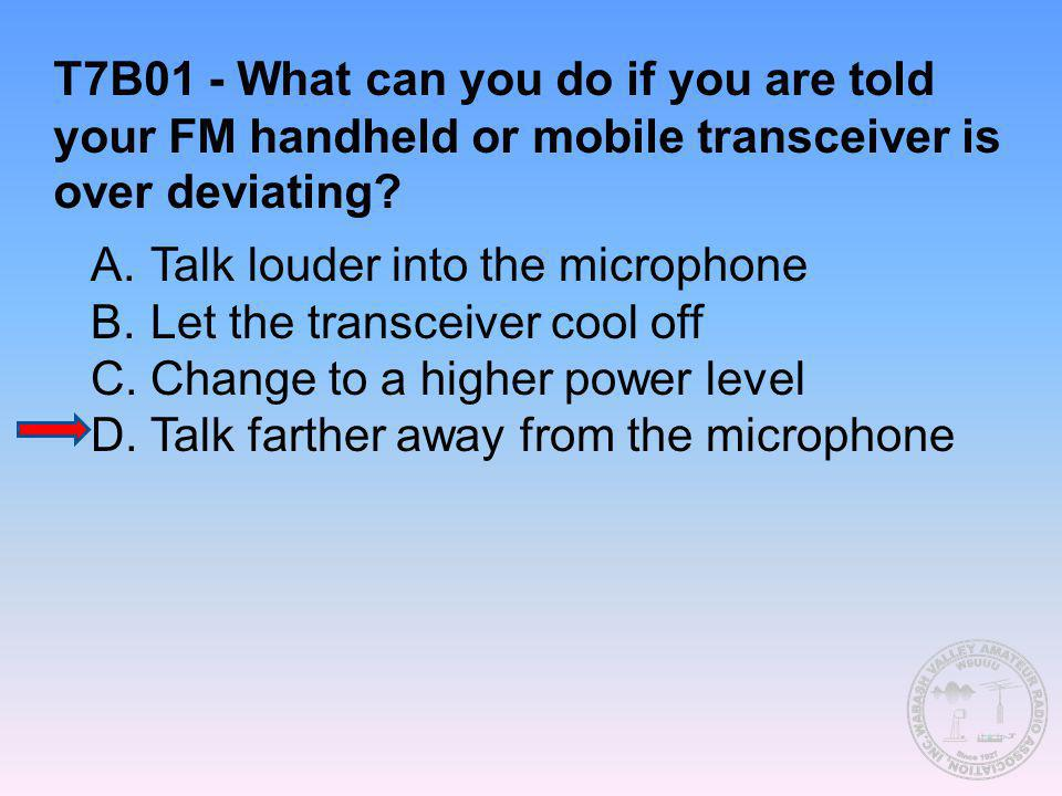 T7B01 - What can you do if you are told your FM handheld or mobile transceiver is over deviating? A.Talk louder into the microphone B.Let the transcei