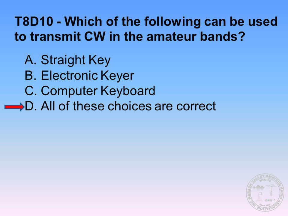 T8D10 - Which of the following can be used to transmit CW in the amateur bands? A.Straight Key B.Electronic Keyer C.Computer Keyboard D.All of these c