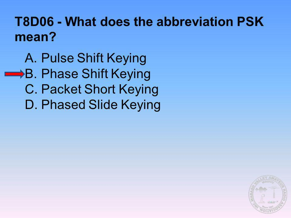 T8D06 - What does the abbreviation PSK mean? A.Pulse Shift Keying B.Phase Shift Keying C.Packet Short Keying D.Phased Slide Keying