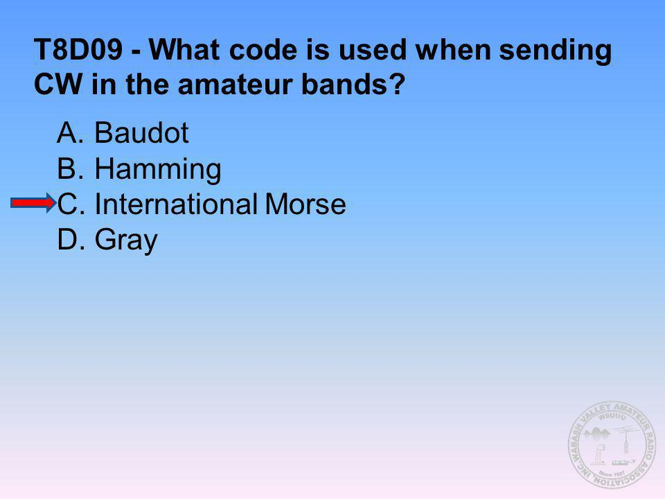 T8D09 - What code is used when sending CW in the amateur bands? A.Baudot B.Hamming C.International Morse D.Gray