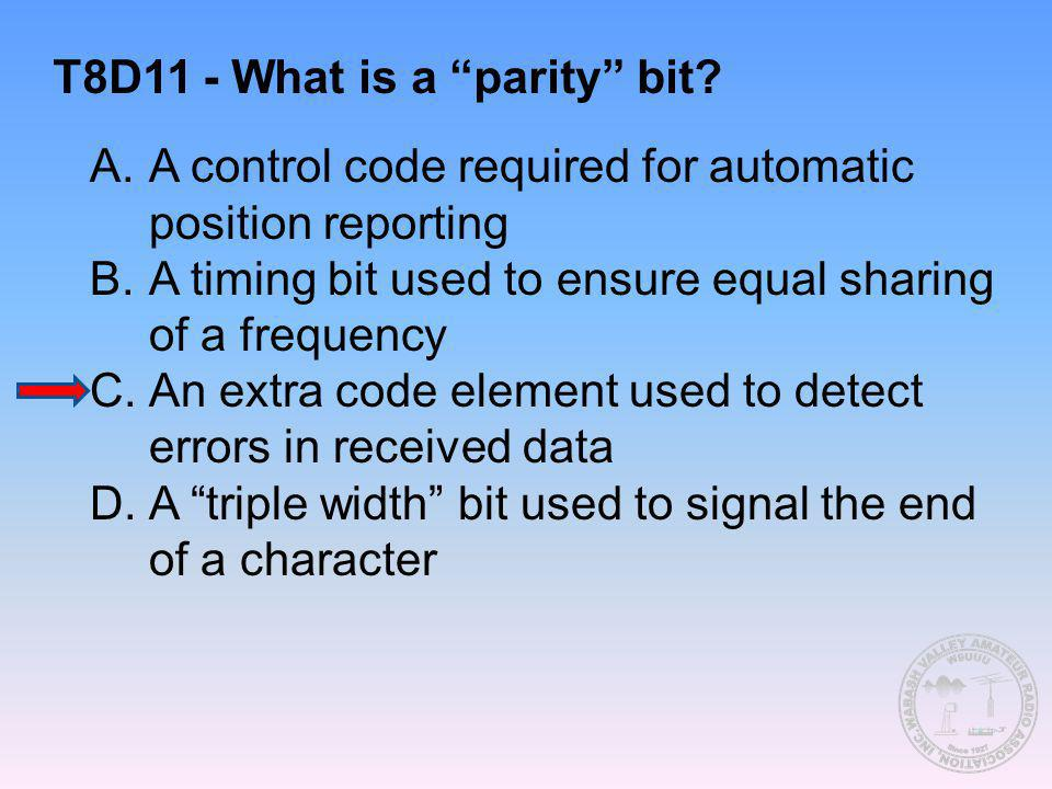 T8D11 - What is a parity bit? A.A control code required for automatic position reporting B.A timing bit used to ensure equal sharing of a frequency C.