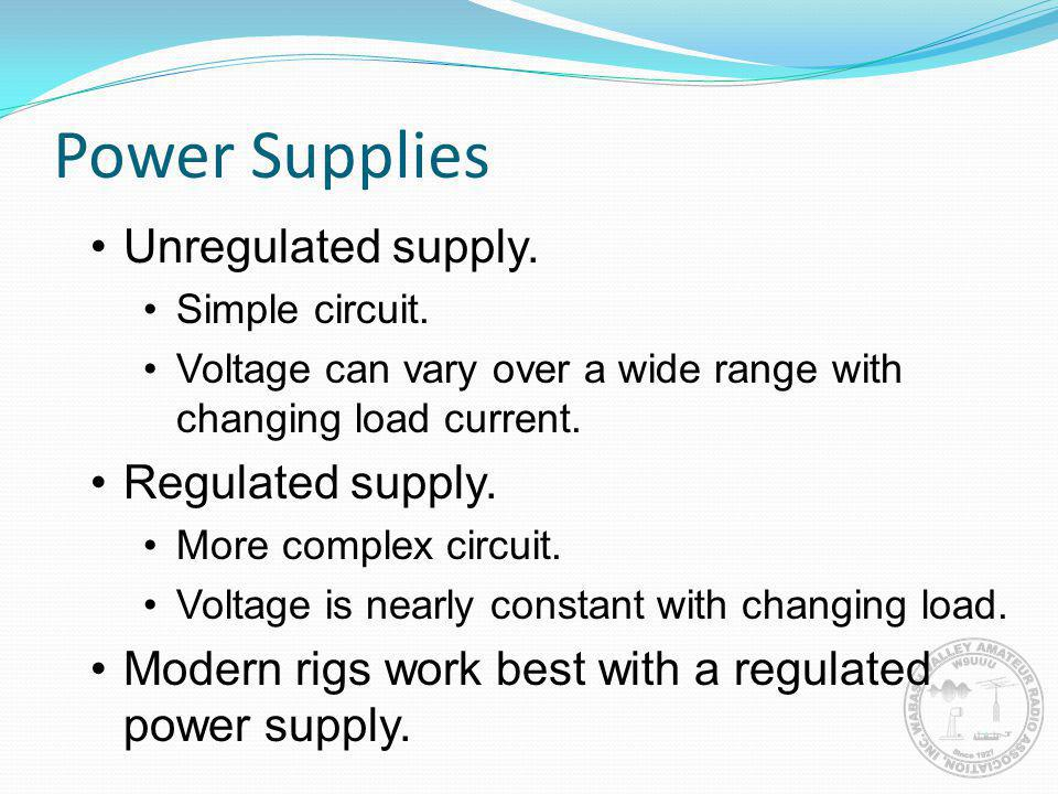 Power Supplies Unregulated supply. Simple circuit. Voltage can vary over a wide range with changing load current. Regulated supply. More complex circu
