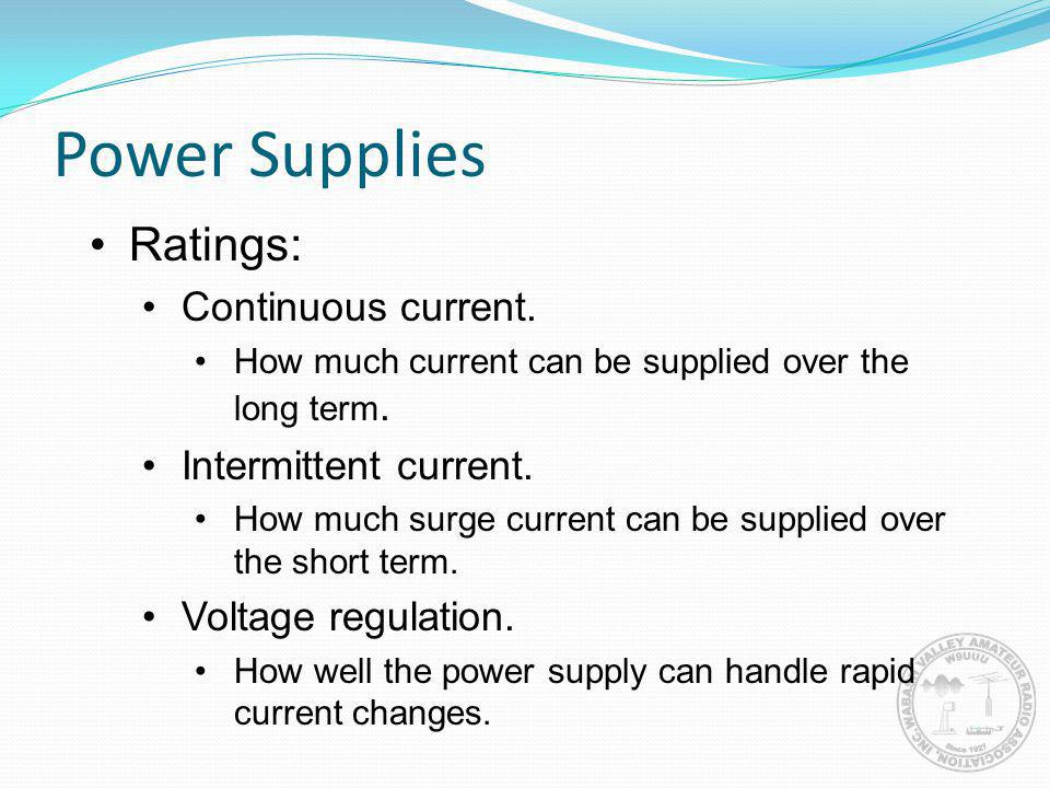 Power Supplies Ratings: Continuous current. How much current can be supplied over the long term. Intermittent current. How much surge current can be s