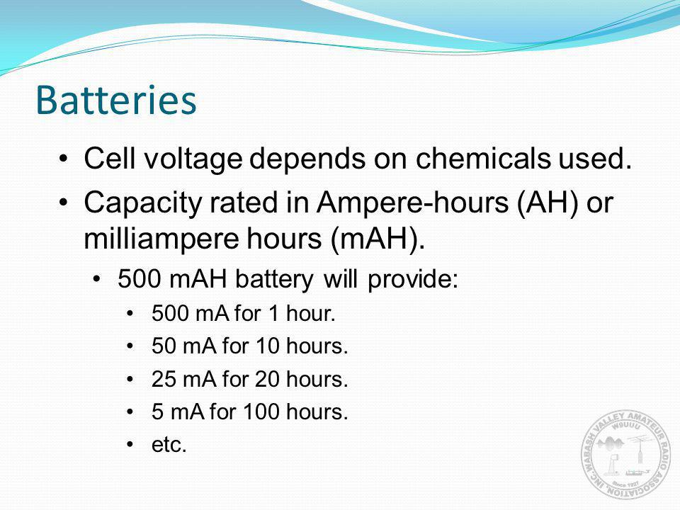 Batteries Cell voltage depends on chemicals used. Capacity rated in Ampere-hours (AH) or milliampere hours (mAH). 500 mAH battery will provide: 500 mA