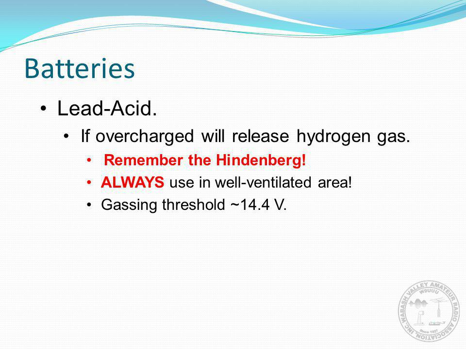 Batteries Lead-Acid. If overcharged will release hydrogen gas. Remember the Hindenberg! ALWAYS use in well-ventilated area! Gassing threshold ~14.4 V.