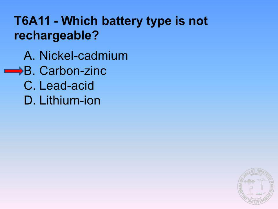 T6A11 - Which battery type is not rechargeable? A.Nickel-cadmium B.Carbon-zinc C.Lead-acid D.Lithium-ion