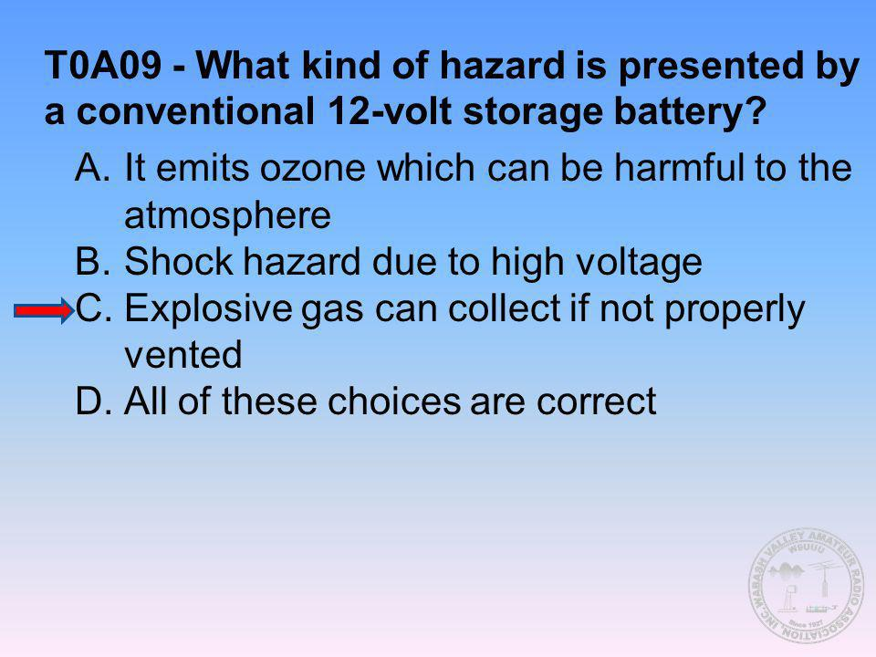 T0A09 - What kind of hazard is presented by a conventional 12-volt storage battery? A.It emits ozone which can be harmful to the atmosphere B.Shock ha