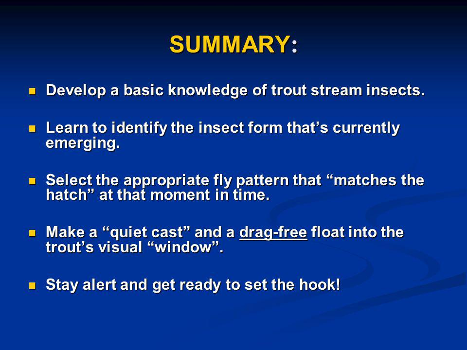 SUMMARY : Develop a basic knowledge of trout stream insects. Develop a basic knowledge of trout stream insects. Learn to identify the insect form that